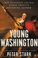 Young Washington : how wilderness and war forged America's founding father