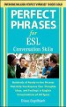 Perfect phrases for ESL : conversation skills : hundreds of ready-to-use phrases that help you express your thoughts, ideas, and feelings in English conversations of all types