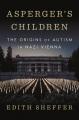 Asperger's children : the origins of autism in Nazi Vienna