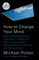 How to change your mind what the new science of psychedelics teaches us about consciousness, dying, addiction, depression, and transcendence