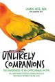 Unlikely companions : the adventures of an exotic animal veterinarian (or, what friends feathered, furred, and scaled have taught me about life and love)