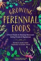 Growing perennial foods : a field guide to raising resilient herbs, fruits & vegetables