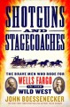 Shotguns and stagecoaches : the brave men who rode for Wells Fargo in the wild west