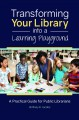 Transforming your library into a learning playground : a practical guide for public librarians