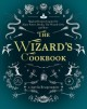 The wizard's cookbook : magical recipes inspired by Harry Potter, Merlin, the Wizard of Oz, and more
