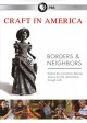Craft in America : borders and neighbors.