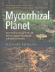 Mycorrhizal planet : how symbiotic fungi work with roots to support plant health and build soil fertility