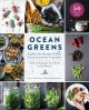 Ocean greens : explore the world of edible seaweed and sea vegetables : a way of eating for your health and the planet
