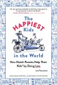 The happiest kids in the world : how Dutch parents help their kids (and themselves) by doing less