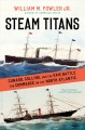 Steam Titans : Cunard, Collins, and the Epic Battle for Commerce on the North Atlantic