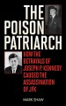 The poison patriarch : how the betrayals of Joseph P. Kennedy caused the assassination of JFK