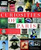 Curiosities of Paris : an idiosyncratic guide to overlooked delights... hidden in plain sight