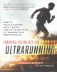 Training essentials for ultrarunning : how to train smarter, race faster, and maximize your ultramarathon performance