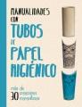 Manualidades con tubos de papel higiénico : más de 30 creaciones maravillosas