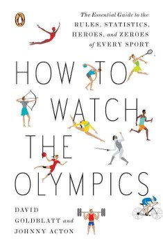 How to Watch the Olympics: The Essential Guide to the Rules, Statistics, Heroes, and Zeroes of Every Sport by David Goldblatt