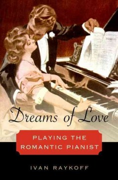 Dreams of Love: Playing the Romantic Pianist by Ivan Raykoff