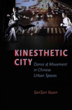 Kinesthetic City: Dance and Movement in Chinese Urban Spaces by SanSan Kwan