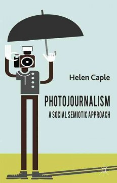 Photojournalism: A Social Semiotic Approach by Helen Caple