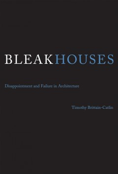 Bleak Houses: Disappointment and Failure in Architecture by Timothy Brittain-Catlin