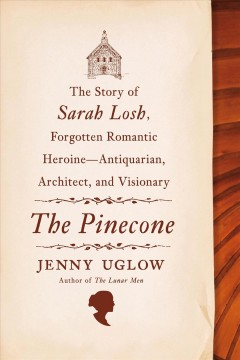 The Pinecone: The Story of Sarah Losh, Forgotten Romantic Heroine-Antiquarian, Architect, and Visionary