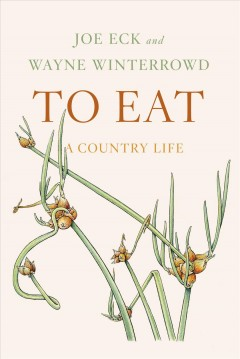 To Eat: A Country Life by Joe Eck and Wayne Winterrowd