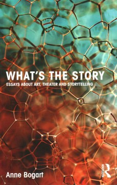 What's the Story: Essays About Art, Theater and Storytelling by Anne Bogart