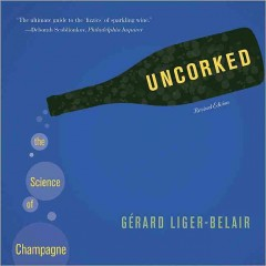 Uncorked: The Science of Champagne by Gerard Liger-Belair
