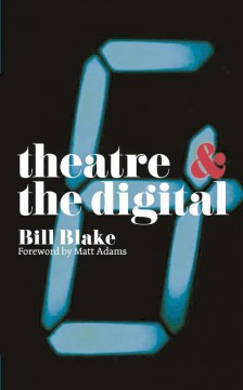 Theatre & the Digital by Bill Blake