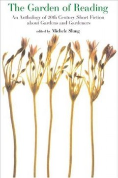 The Garden of Reading: An Anthology of Twentieth-Century Short Fiction About Gardens and Gardeners by Michele B. Slung
