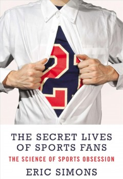 The Secret Lives of Sports Fans: The Science of Sports Obsession by Eric Simons