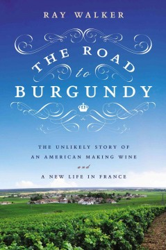The Road to Burgundy: The Unlikely Story of an American Making Wine and a New Life in France by Ray Walker