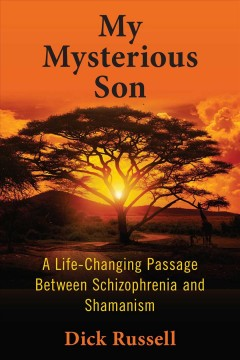 My Mysterious Son: A Life-Changing Passage Between Schizophrenia and Shamanism by Dick Russell