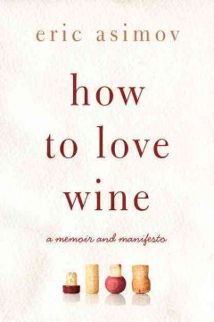 How to Love Wine: A Memoir and Manifesto by Eric Asimov