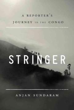 Stringer: A Reporter's Journey in the Congo by Anjan Sundaram