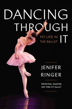 Dancing Through It: My Journey in Ballet by Jenifer Ringer