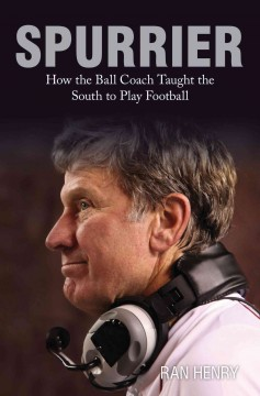 Spurrier: How the Ball Coach Taught the South to Play Football by Ran Henry