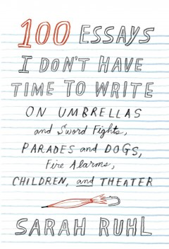 100 Essays I Don't Have Time to Write: On Umbrellas and Sword Fights, Parades and Dogs, Children, and Theater by Sarah Ruhl