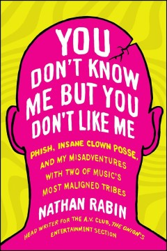 You Don't Know Me but You Don't Like Me: Phish, Insane Clown Posse, and My Misadventures with Two of Music's Most Maligned Tribes by Nathan Rabin