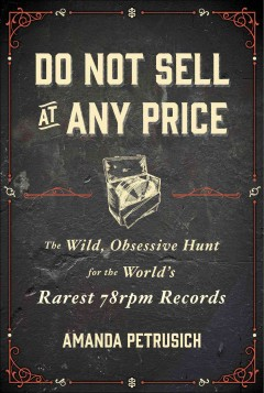 Do Not Sell at Any Price: the Wild, Obsessive Hunt for the World's Rarest 78rpm Records by Amanda Petrusich