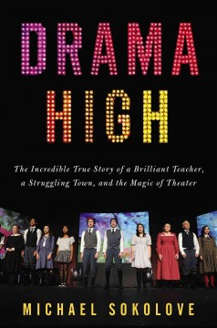 Drama High: The Incredible Story of a Brilliant Teacher, A Struggling Town, and the Magic of Theater by Michael Y. Sokolove