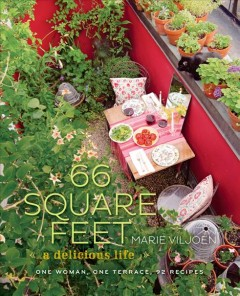 66 Square Feet: A Delicious Life: One Woman, One Terrace, 92 Recipes by Marie Viljoen
