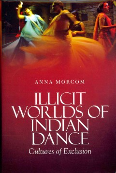 Illicit Worlds of Indian Dance: Cultures of Exclusion by Anna Morcom