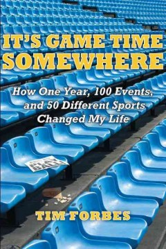 It's Game Time Somewhere: How One Year, 100 Events, and 50 Different Sports Changed My Life by Tim Forbes