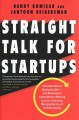Straight talk for startups : 100 insider rules for beating the odds from mastering the fundamentals to selecting investors, fundraising, managing boards, and achieving liquidity