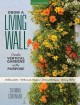 Grow a living wall : create vertical gardens with purpose : pollinators - herbs and veggies - aromatherapy - many more