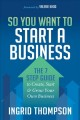 So you want to start a business : the 7 step guide to create, start & grow your own business