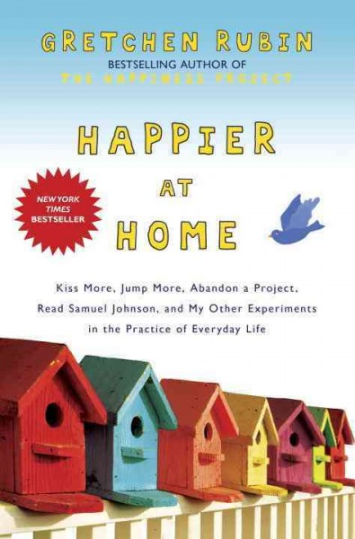 Happier at home : kiss more, jump more, abandon a project, read Samuel Johnson, and my other experiments in the practice of everyday life