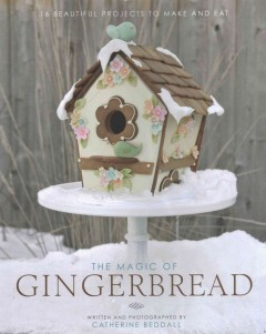 The magic of gingerbread : 16 beautiful projects to make and eat