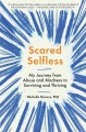 Scared selfless : my journey from abuse and madness to surviving and thriving