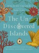 The un-discovered islands : an archipelago of myths and mysteries, phantoms and fakes